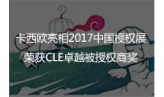卡西欧官方商城 卡西欧亮相2017中国授权展,荣获CLE卓越被授权商奖